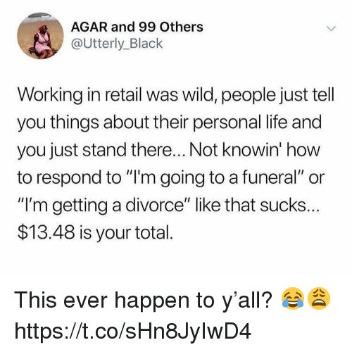"""agar: AGAR and 99 Others  @Utterly_Black  Working in retail was wild, people just tell  you things about their personal life and  you just stand there... Not knowin' how  to respond to """"l'm going to a funeral"""" or  """"I'm getting a divorce"""" like that sucks..  $13.48 is your total This ever happen to y'all? 😂😩 https://t.co/sHn8JyIwD4"""