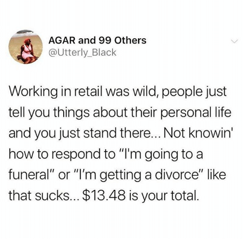 """agar: AGAR and 99 Others  @Utterly_Black  Working in retail was wild, people just  tell you things about their personal life  and you just stand there... Not knowin  how to respond to """"I'm going to a  funeral"""" or """"'m getting a divorce"""" like  that sucks... $13.48 is your total."""
