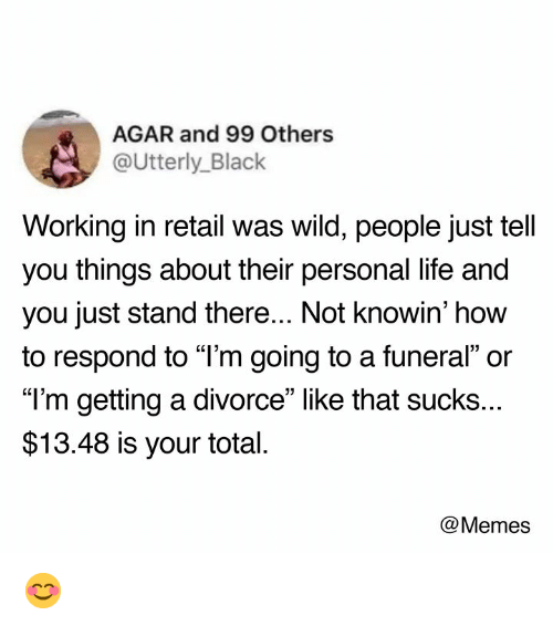 """agar: AGAR and 99 Others  @Utterly_Black  Working in retail was wild, people just tell  you things about their personal life and  you just stand there... Not knowin' how  to respond to """"l'm going to a funeral"""" or  """"T'm getting a divorce"""" like that sucks..  $13.48 is your total  @Memes 😊"""