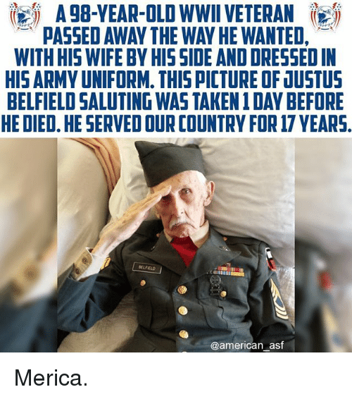 Saluting: AgB-YEAR-OLDWWIIVETERAN  PASSED AWAY THE WAN HE WANTED,  WITH HIS WIFE BY HIS SIDE AND DRESSED IN  HISARMY UNIFORM. THIS PICTUREOF JUSTUS  BELFIELD SALUTING WAS TAKEN 1DAY BEFORE  HE DIED. HE SERVED OUR COUNTRY FOR 17 YEARS.  BELFELD  @american asf Merica.