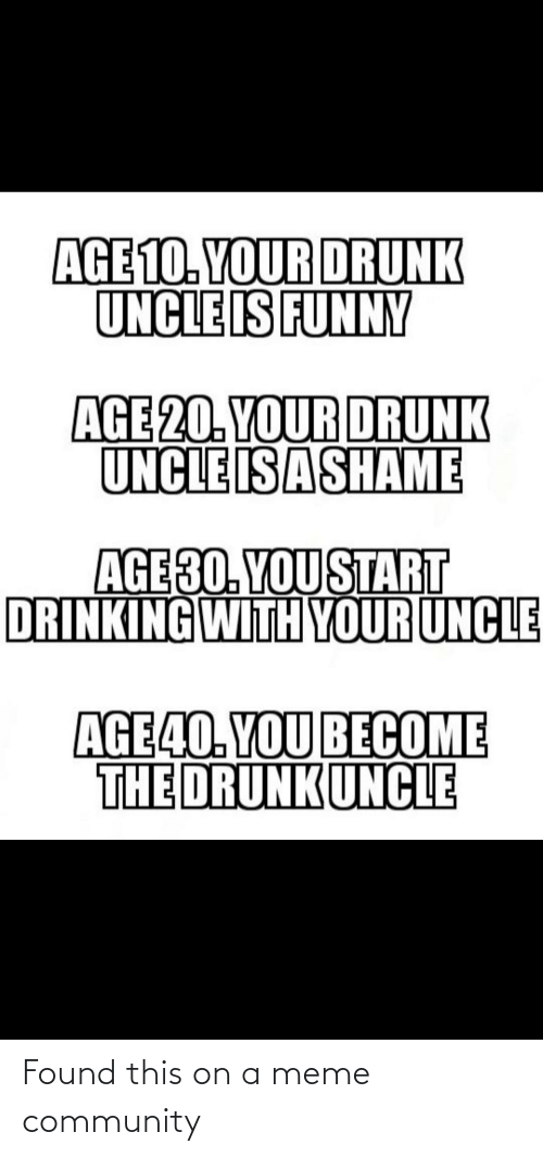 Your Drunk: AGE 10. YOUR DRUNK  UNCLE IS FUNNY  AGE 20. YOUR DRUNK  UNCLE IS ASHAME  AGE30. YOU START  DRINKING WITH YOUR UNCLE  AGE40. YOU BECOME  THE DRUNKUNCLE Found this on a meme community