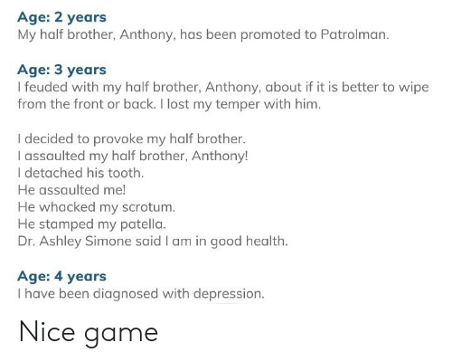 Lost, Depression, and Game: Age: 2 years  My half brother, Anthony, has been promoted to Patrolman  Age: 3 years  I feuded with my half brother, Anthony, about if it is better to wipe  from the front or back. I lost my temper with him.  I decided to provoke my half brother.  I assaulted my half brother, Anthony!  I detached his tooth  He assaulted me!  He whacked my scrotum.  He stamped my patella.  Dr. Ashley Simone said I am in good health  Age: 4 years  I have been diagnosed with depression. Nice game