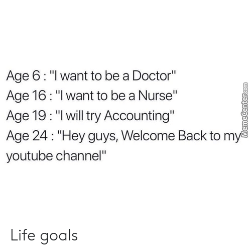 "Accounting: Age 6: ""l want to be a Doctor""  Age 16: ""I want to be a Nurse""  Age 19: ""lwill try Accounting""  Age 24: ""Hey guys, Welcome Back to m  youtube channel"" Life goals"