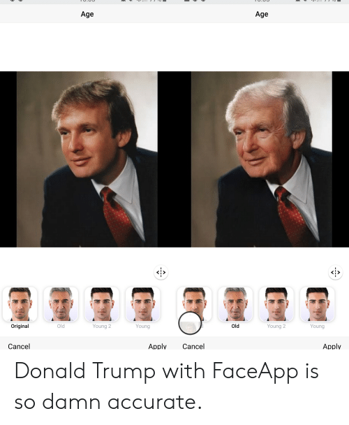 Donald Trump, Trump, and Old: Age  Age  Original  Old  Old  Young 2  Young  Young 2  Young  Apply  Cancel  Apply  Cancel Donald Trump with FaceApp is so damn accurate.