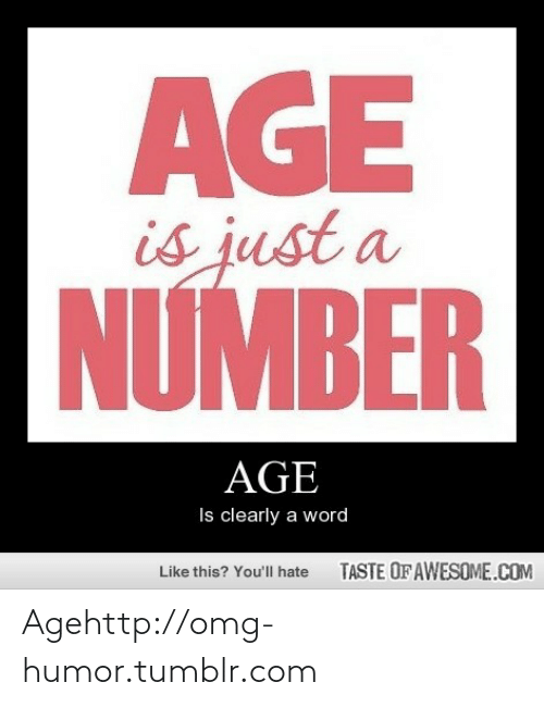 Taste Of Awesome: AGE  is just a  NƯMBER  AGE  Is clearly a word  TASTE OF AWESOME.COM  Like this? You'll hate Agehttp://omg-humor.tumblr.com