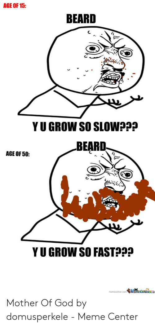 Mother Of God Meme: AGE OF 15:  BEARD  Y U GROW SO SLOW???  BEARD  AGE OF 50:  Y U GROW SO FASTp?  memecenter.com emetentera Mother Of God by domusperkele - Meme Center