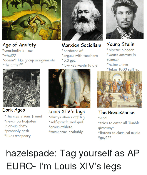 Af, Anime, and Hipster: Age of Arxity  constantly in fear  *what??  Marxian Socialism Young Stalin  *hardcore af  *arques with teachers ears scarves in  *hipster blogger  *doesn't like group assignments *5.0 gpoa  *the artistM  summer  *hates anime  *takes 1000 selfies  *low-key wants to die  Dark Ages  Louis XIV's legs  The Renaissance  smol  *tries to enter all Tumblr  giveaways  listens to classical music  gay???  *the mysterious friend always shows off leg  never participates  in group chats  *self-proclaimed good  group athlete  *weak arms probably  *probably goth  *likes weaponry hazelspade:  Tag yourself as AP EURO- I'm Louis XIV's legs
