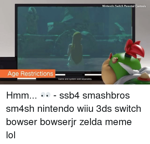 Zelda Memes: Age Restrictions  Game and system sold separately.  Nintendo Switch Parental Controls Hmm... 👀 - ssb4 smashbros sm4sh nintendo wiiu 3ds switch bowser bowserjr zelda meme lol