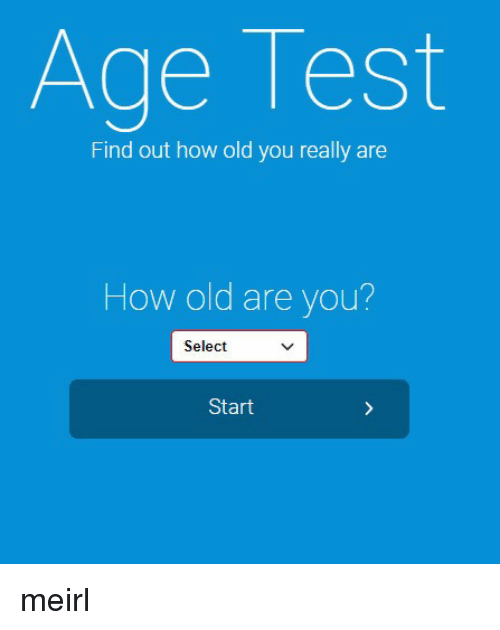 Test, Old, and MeIRL: Age Test  Find out how old you really are  How old are you?  Select  Start meirl