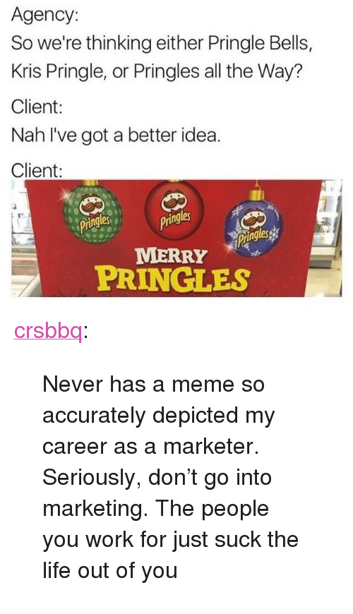 """Better Idea: Agency:  So we're thinking either Pringle Bells,  Kris Pringle, or Pringles all the Way?  Client:  Nah l've got a better idea.  Client:  ringlesgs  ing  les  MERRY  PRINGLES <p><a href=""""http://crsbbq.tumblr.com/post/154948941216/never-has-a-meme-so-accurately-depicted-my-career"""" class=""""tumblr_blog"""">crsbbq</a>:</p><blockquote><p>Never has a meme so accurately depicted my career as a marketer. Seriously, don't go into marketing. The people you work for just suck the life out of you</p></blockquote>"""