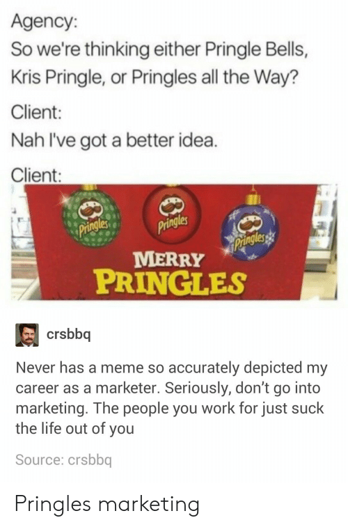 Ive Got A Better Idea: Agency:  So we're thinking either Pringle Bells,  Kris Pringle, or Pringles all the Way?  Client  Nah I've got a better idea  Client  les  les  MERRY  PRINGLES  crsbbq  Never has a meme so accurately depicted my  career as a marketer. Seriously, don't go into  marketing. The people you work for just suck  the life out of you  Source: crsbbq Pringles marketing