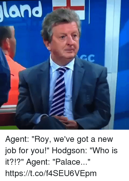 """Jobbed: Agent: """"Roy, we've got a new job for you!""""  Hodgson: """"Who is it?!?""""  Agent: """"Palace..."""" https://t.co/f4SEU6VEpm"""