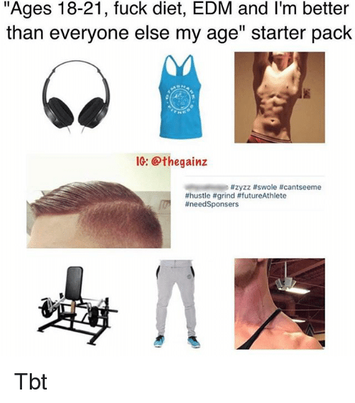 "Memes, Swole, and Tbt: ""Ages 18-21, fuck diet, EDM and I'm better  than everyone else my age"" starter pack  IG: @thegainz  Tbt"