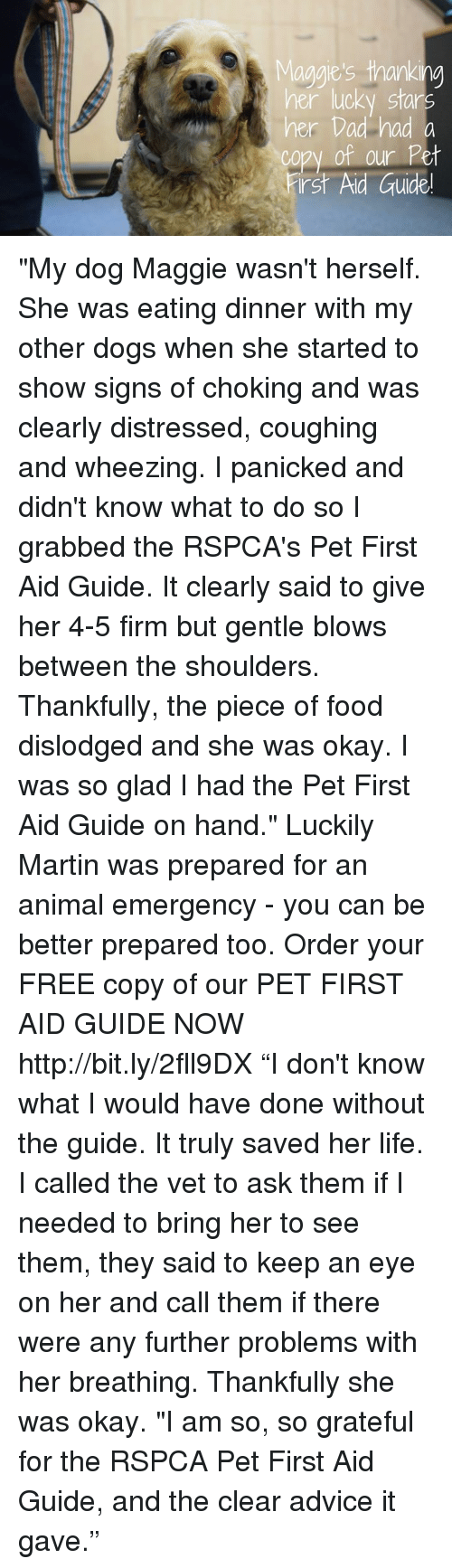 "Rspca: aggie's thanking  er luck Star  her Dad had a  copy of our Pet  irst Aid Guide  0 ""My dog Maggie wasn't herself. She was eating dinner with my other dogs when she started to show signs of choking and was clearly distressed, coughing and wheezing. I panicked and didn't know what to do so I grabbed the RSPCA's Pet First Aid Guide. It clearly said to give her 4-5 firm but gentle blows between the shoulders. Thankfully, the piece of food dislodged and she was okay. I was so glad I had the Pet First Aid Guide on hand.""  Luckily Martin was prepared for an animal emergency - you can be better prepared too. Order your FREE copy of our PET FIRST AID GUIDE NOW http://bit.ly/2fll9DX   ""I don't know what I would have done without the guide. It truly saved her life. I called the vet to ask them if I needed to bring her to see them, they said to keep an eye on her and call them if there were any further problems with her breathing. Thankfully she was okay.  ""I am so, so grateful for the RSPCA Pet First Aid Guide, and the clear advice it gave."""