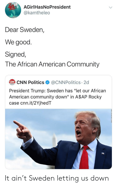 "Rocky: AGirlHasNoPresident  @kamtheleo  Dear Sweden,  We good  Signed,  The African American Community  @CNNPolitics 2d  CAN CNN Politics  poitcs  President Trump: Sweden has ""let our African  American community down"" in A$AP Rocky  case cnn.it/2YjhedT It ain't Sweden letting us down"