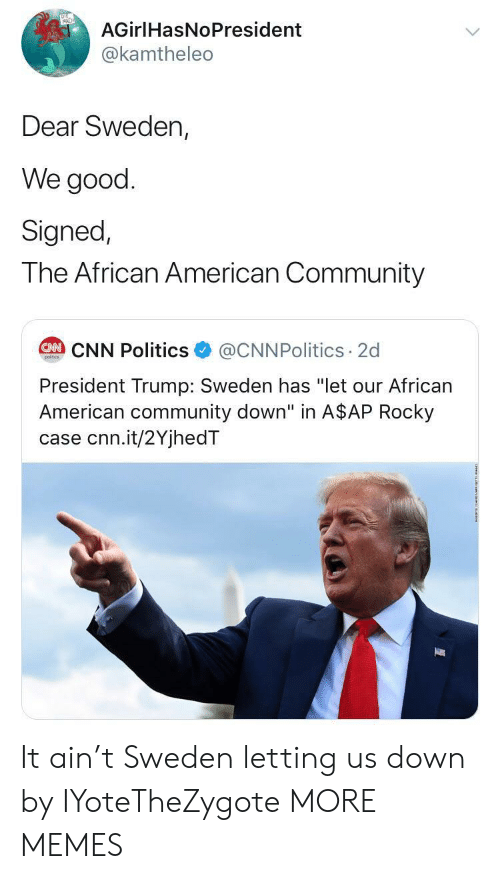 "Rocky: AGirlHasNoPresident  @kamtheleo  Dear Sweden,  We good  Signed,  The African American Community  @CNNPolitics 2d  CAN CNN Politics  poitcs  President Trump: Sweden has ""let our African  American community down"" in A$AP Rocky  case cnn.it/2YjhedT It ain't Sweden letting us down by IYoteTheZygote MORE MEMES"