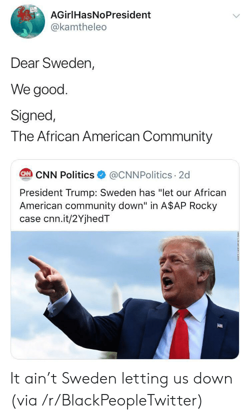 "Rocky: AGirlHasNoPresident  @kamtheleo  Dear Sweden,  We good  Signed,  The African American Community  @CNNPolitics 2d  CAN CNN Politics  poitcs  President Trump: Sweden has ""let our African  American community down"" in A$AP Rocky  case cnn.it/2YjhedT It ain't Sweden letting us down (via /r/BlackPeopleTwitter)"