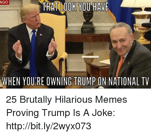 Memes, Http, and Trump: AGO  THAT LOOK YOU HAVE  WHEN  YOU'RE OWNING TRUMP ON NATIONAL TV 25 Brutally Hilarious Memes Proving Trump Is A Joke: http://bit.ly/2wyx073