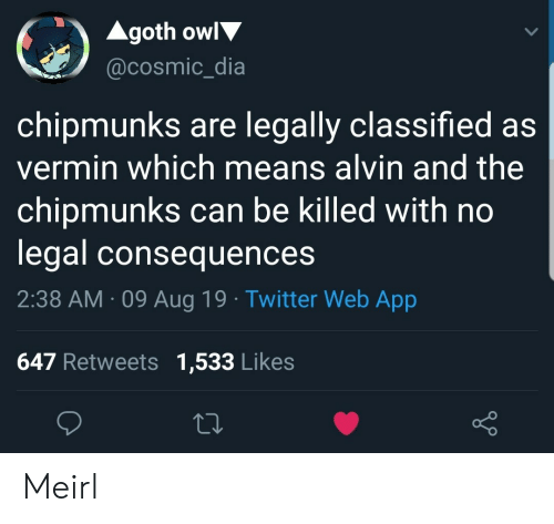 classified: Agoth owl  @cosmic_dia  chipmunks are legally classified as  vermin which means alvin and the  chipmunks can be killed with no  legal consequences  2:38 AM 09 Aug 19 Twitter Web App  647 Retweets 1,533 Likes Meirl