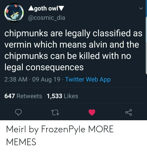 classified: Agoth owl  @cosmic_dia  chipmunks are legally classified as  vermin which means alvin and the  chipmunks can be killed with no  legal consequences  2:38 AM 09 Aug 19 Twitter Web App  647 Retweets 1,533 Likes Meirl by FrozenPyle MORE MEMES