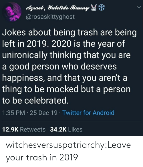 dec: Agraet , Yulelide Bunny *  @rosaskittyghost  Jokes about being trash are being  left in 2019. 2020 is the year of  unironically thinking that you are  a good person who deserves  happiness, and that you aren't a  thing to be mocked but a person  to be celebrated.  1:35 PM · 25 Dec 19 · Twitter for Android  12.9K Retweets 34.2K Likes witchesversuspatriarchy:Leave your trash in 2019