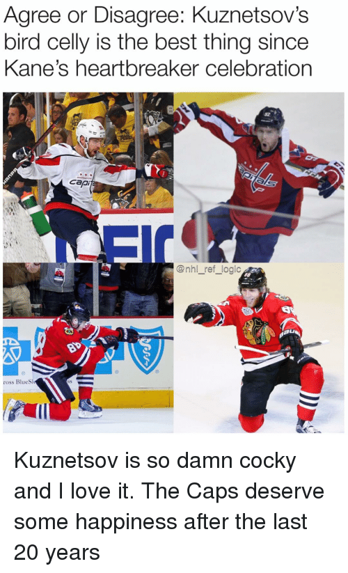 Logic, Love, and Memes: Agree or Disagree: Kuznetsov's  bird celly is the best thing since  Kane's heartbreaker celebration  @nhl_ref_logic  ross BlueS Kuznetsov is so damn cocky and I love it. The Caps deserve some happiness after the last 20 years