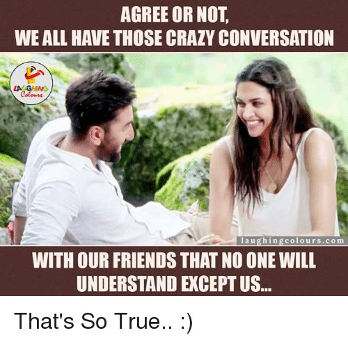 That So True: AGREE OR NOT  WE ALL HAVE THOSE CRAZY CONVERSATION  LAGING  l a u g hin g urs co ma  colo WITH OUR FRIENDS THAT NOONE WILL  UNDERSTAND EXCEPT US That's So True.. :)