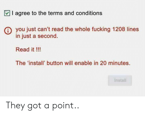 Fucking, Got, and Will: || agree to the terms and conditions  you just can't read the whole fucking 1208 lines  in just a second.  Read it !!!  The 'install' button will enable in 20 minutes.  Install They got a point..