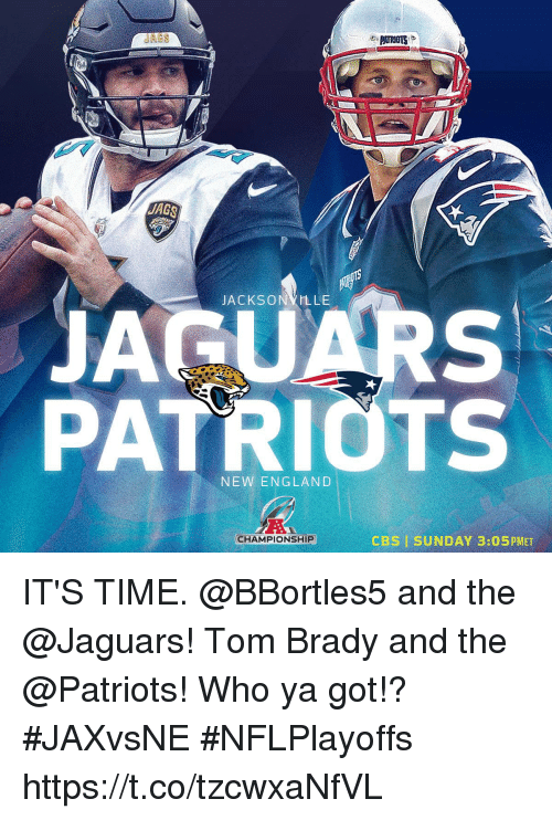 ags: AGS  ACKSONYLLE  JAGUARS  PATRIOTS  NEW ENGLAND  CHAMPIONSHIP  CBSI SUNDAY 3:05PMET IT'S TIME.  @BBortles5 and the @Jaguars! Tom Brady and the @Patriots!  Who ya got!? #JAXvsNE #NFLPlayoffs https://t.co/tzcwxaNfVL
