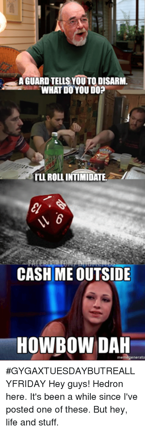 DnD, Intimidation, and Hey Guys: AGUARD TELLS YOUTO DISARM  WHAT DO YOU DO?  ILLROLL INTIMIDATE  CASH ME OUTSIDE  HOWBOW DAH  enerato #GYGAXTUESDAYBUTREALLYFRIDAY  Hey guys! Hedron here. It's been a while since I've posted one of these. But hey, life and stuff.