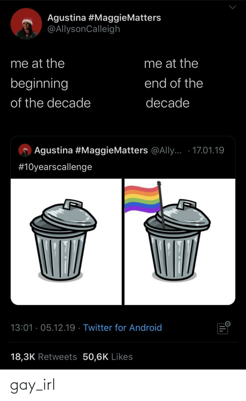 Android, Android 18, and Twitter: Agustina #MaggieMatters  @AllysonCalleigh  me at the  me at the  beginning  end of the  of the decade  decade  Agustina #MaggieMatters @Ally... · 17.01.19  #10yearscallenge  13:01 · 05.12.19 · Twitter for Android  18,3K Retweets 50,6K Likes  ...... gay_irl