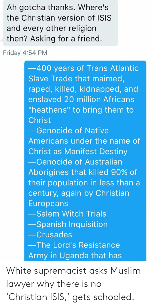 "Manifest Destiny: Ah gotcha thanks. Where's  the Christian version of ISIS  and every other religion  then? Asking for a friend.  Friday 4:54 PM  -400 years of Trans Atlantic  Slave Trade that maimed,  raped, killed, kidnapped, and  enslaved 20 million Africans  ""heathens"" to bring them to  Christ  Genocide of Native  Americans under the name of  Christ as Manifest Destiny  -Genocide of Australian  Aborigines that killed 90% of  their population in less than a  century, again by Christian  Europeans  -Salem Witch Trials  -Spanish Inquisition  -Crusades  The Lord's Resistance  Army in Uganda that has White supremacist asks Muslim lawyer why there is no 'Christian ISIS,' gets schooled."