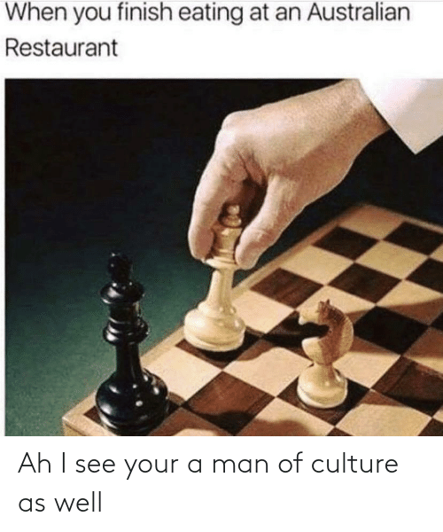 man: Ah I see your a man of culture as well