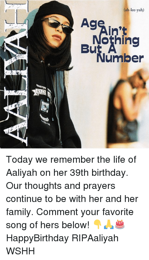 39Th Birthday: ah-lee-yah)  AC  in't  othing  umber  RAP Today we remember the life of Aaliyah on her 39th birthday. Our thoughts and prayers continue to be with her and her family. Comment your favorite song of hers below! 👇🙏🎂 HappyBirthday RIPAaliyah WSHH