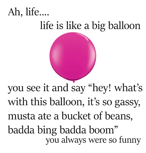 "bingeing: Ah, life  life is like a big balloon  you see it and say ""hey! what's  with this balloon, it's so gassy,  musta ate a bucket of beans,  badda bing badda boom  you always were so funny"