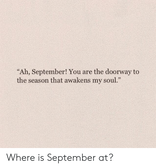 "Soul, September, and You: ""Ah, September! You are the doorway to  the season that awakens my soul."" Where is September at?"