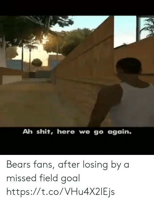 here we go again: Ah shit, here we go again. Bears fans, after losing by a missed field goal https://t.co/VHu4X2IEjs