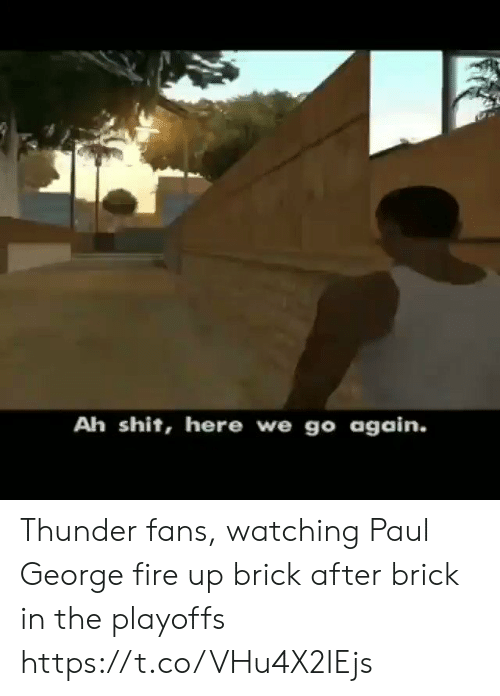 Fire, Shit, and Sports: Ah shit, here we go again. Thunder fans, watching Paul George fire up brick after brick in the playoffs  https://t.co/VHu4X2IEjs