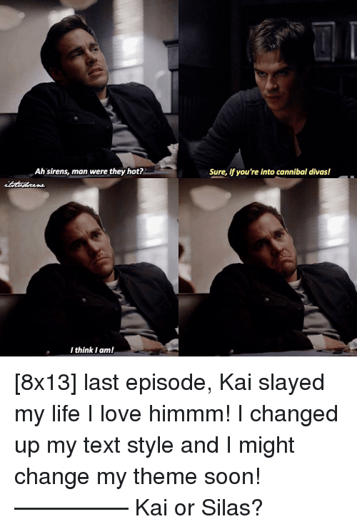Sirening: Ah sirens, man were they hot?  I think I am!  Sure, if you're into cannibal divas! [8x13] last episode, Kai slayed my life I love himmm! I changed up my text style and I might change my theme soon! ————— Kai or Silas?