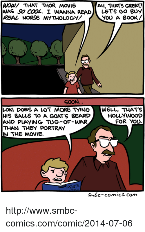 Smbc Comic: AH, THAT's GREAT!  Wow/ THAT THOR MOVIE  WAS SO COOL. I WANNA READ  LET'S GO BUY  YOU A BOOK  SOON.  LOKI DOES A LOT MORE tyING WELL, THAT'S  HOLYWOOD  HIS BALLS TO A GOAT'S BEARD  FOR YOU  AND PLAYING TUG-OF-WAR  THAN THEY PORTRAY  IN THE MOVIE.  PROSE  sm6c-comics, com http://www.smbc-comics.com/comic/2014-07-06