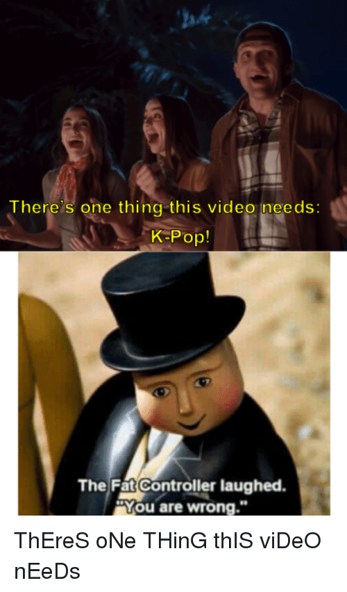 """K-pop: ah  There s one thing this video ineeds:  K-Pop!  The Fat Controller laughed  """"You are wrong."""" ThEreS oNe THinG thIS viDeO nEeDs"""