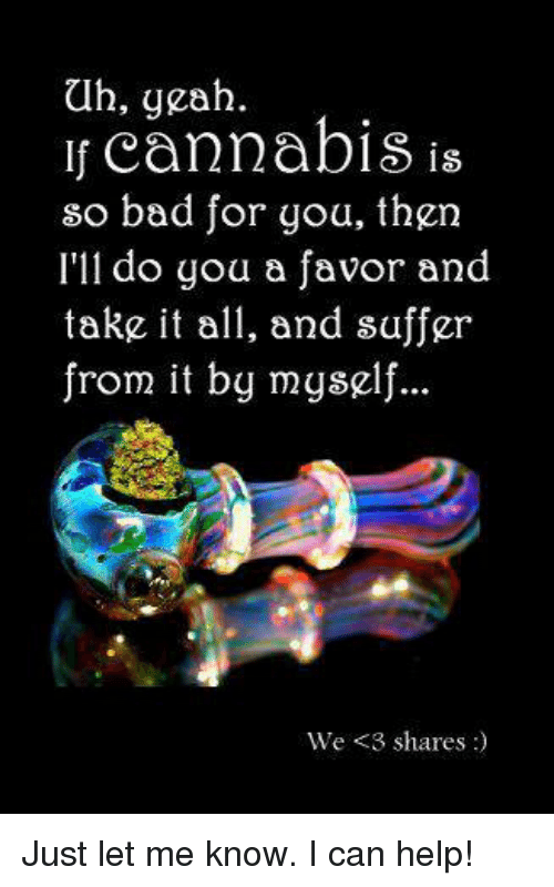 Cannabies: ah, yeah.  If cannabis is  so bad for you, then  I'll do you a favor and  take it all, and suffer  from it by myself  We <3 shares Just let me know. I can help!