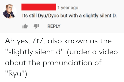 """ryu: Ah yes, /ɾ/, also known as the """"slightly silent d"""" (under a video about the pronunciation of """"Ryu"""")"""
