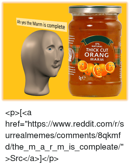 """Orang: Ah yes the Marm is complete  0%  NATURAL  THICK CUT  ORANG  MARM <p>[<a href=""""https://www.reddit.com/r/surrealmemes/comments/8qkmfd/the_m_a_r_m_is_compleate/"""">Src</a>]</p>"""