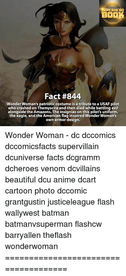 Tribution: AHEAa  BOO  Fact #844  Wonder Woman's patriotic costume is a tribute to a USAF pilot  who crashed on Themyscira and then died while battling evil  alongside the Amazons. The insignias on this pilot's uniform,  the eagle, and the American flag inspired Wonder Woman's  own armor design. Wonder Woman - dc dccomics dccomicsfacts supervillain dcuniverse facts dcgramm dcheroes venom dcvillains beautiful dcu anime dcart cartoon photo dccomic grantgustin justiceleague flash wallywest batman batmanvsuperman flashcw barryallen theflash wonderwoman =====================================