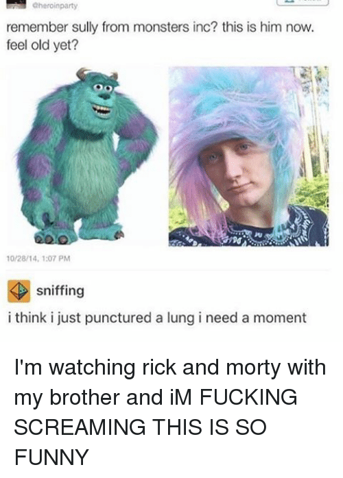 monster inc: aheroin party  remember sully from monsters inc? this is him now.  feel old yet?  10/28/14, 1:07 PM  K sniffing  i think i just punctured a lung i need a moment I'm watching rick and morty with my brother and iM FUCKING SCREAMING THIS IS SO FUNNY