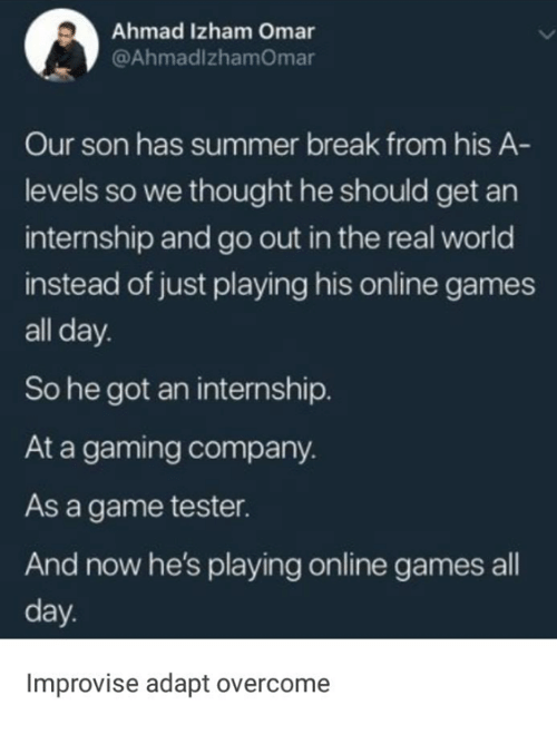 Summer, Break, and Game: Ahmad Izham Omar  @AhmadlzhamOmar  Our son has summer break from his A  levels so we thought he should get an  internship and go out in the real world  instead of just playing his online games  all day.  So he got an internship.  At a gaming company.  As a game tester.  And now he's playing online games all  day  Improvise adapt overcome
