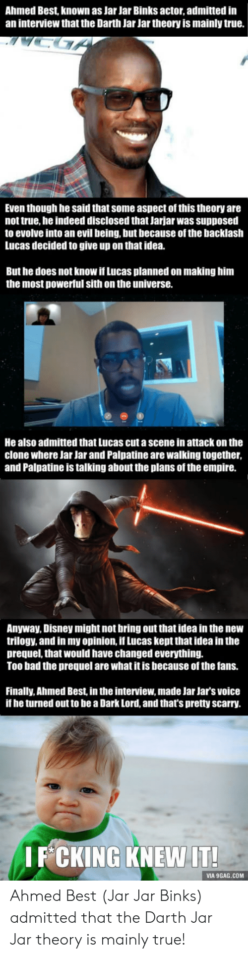 Jar Jar Binks: Ahmed Best, known as Jar Jar Binks actor, admitted in  an interview that the Darth Jar Jar theory is mainly true.  Even though he said that some aspect of this theory are  not true, he indeed disclosed that Jarjar was supposed  to evolve into an evil being, but because of the backlash  Lucas decided to give up on that idea.  But he does not know if Lucas planned on making him  the most powerful sith on the universe.  He also admitted that Lucas cut a scene in attack on the  clone where Jar Jar and Palpatine are walking together  and Palpatine is talking about the plans of the empire.  Anyway, Disney might not bring out that idea in the new  trilogy, and in my opinion, if Lucas kept that idea in the  prequel, that would have changed everything.  Too bad the prequel are what it is because of the fans.  Finally, Ahmed Best in the interview, made Jar Jar's voice  if he turned out to be a Dark Lord, and that's pretty scarry.  I F CKING KNEW IT  VIA 9GAG.COM Ahmed Best (Jar Jar Binks) admitted that the Darth Jar Jar theory is mainly true!