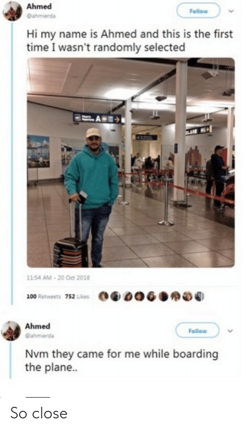 name: Ahmed  Follow  @ahmierda  Hi my name is Ahmed and this is the first  time I wasn't randomly selected  11:54 AM - 20 Oct 2018  100 Retweets 752 Likes  Ahmed  Follow  @ahmierda  Nvm they came for me while boarding  the plane.. So close