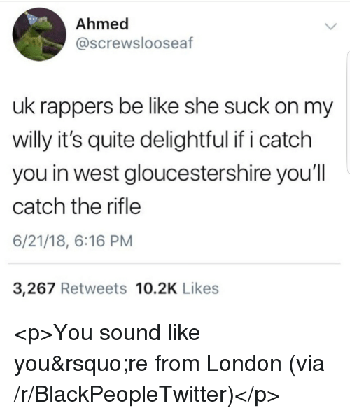 Suck On My: Ahmed  @screwslooseaf  uk rappers be like she suck on my  willy it's quite delightful if i catch  you in west gloucestershire you'll  catch the rifle  6/21/18, 6:16 PM  3,267 Retweets 10.2K Likes <p>You sound like you&rsquo;re from London (via /r/BlackPeopleTwitter)</p>
